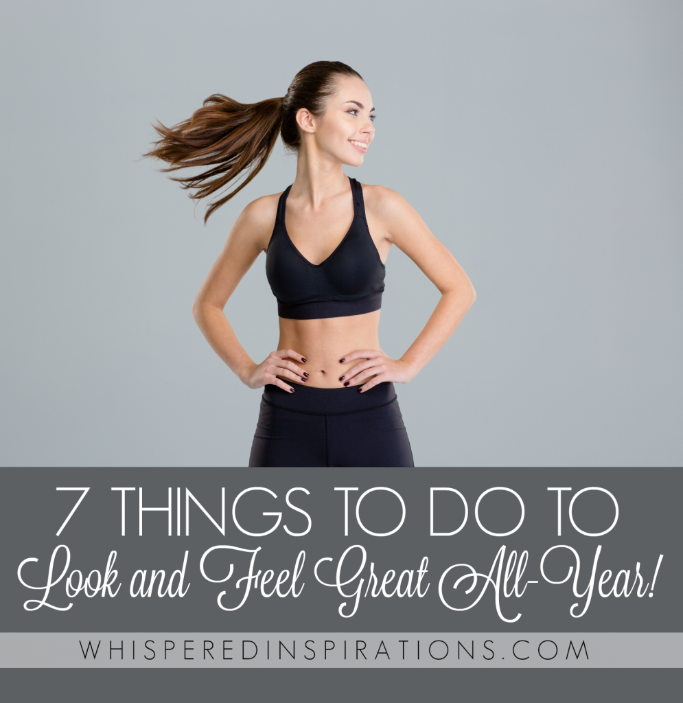 7 Things to Do to Look and Feel Great All Year! #tips