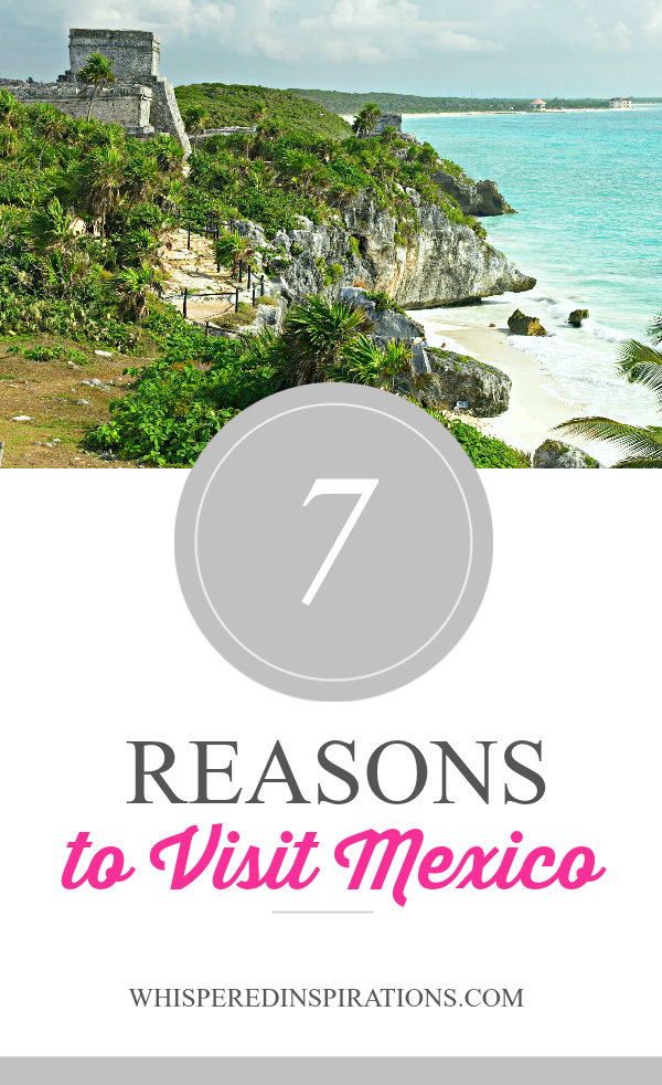 7 Reasons You Should Visit Mexico!